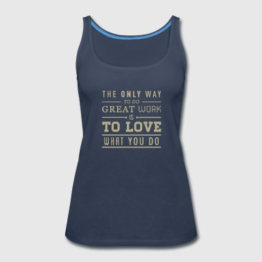 The only way to do great work - Women's Premium Tank Top