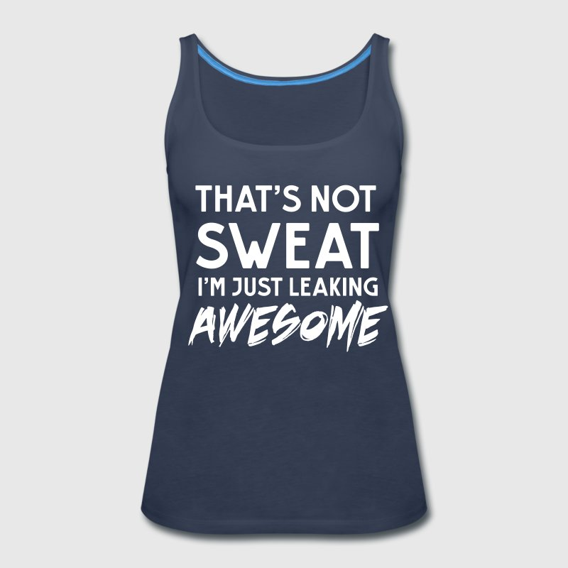 That's not sweat. I'm leaking awesome - Women's Premium Tank Top