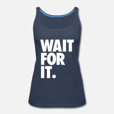 Wait Wait for it - Women's Premium Tank Top