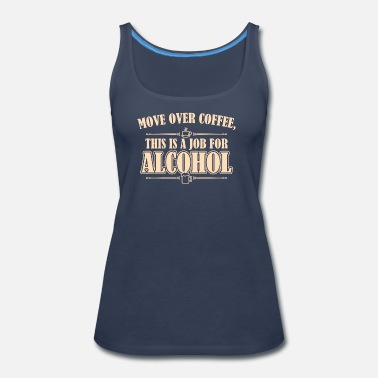 Over Move Over Coffee This Is A Job For Alcohol - Women's Premium Tank Top