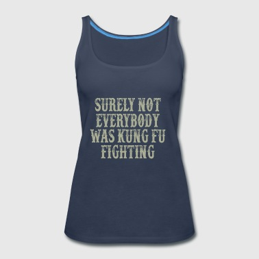 Surely Not Everybody Was Kung Fu Fighting - Women's Premium Tank Top