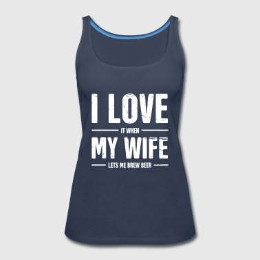 I love It When My Wife Lets Me Beer Brewing Shirt - Women's Premium Tank Top