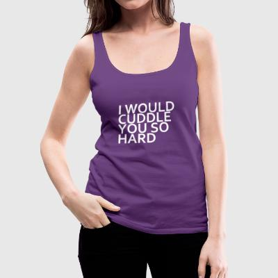 I WOULD CUDDLE YOU SO HARD T SHIRT PRIDE HIP HOP Y - Women's Premium Tank Top