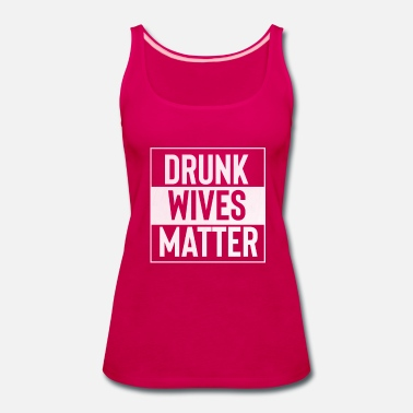 Get Drunk Bachelorette Party Drunk Wives Matter - Women's Premium Tank Top