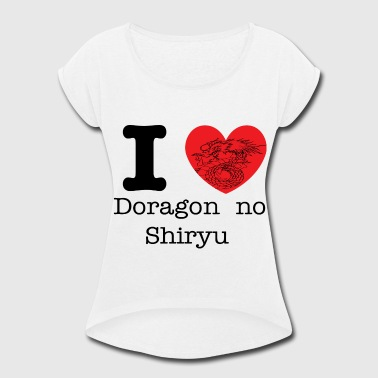 I love doragon no shiryu - Women's Roll Cuff T-Shirt