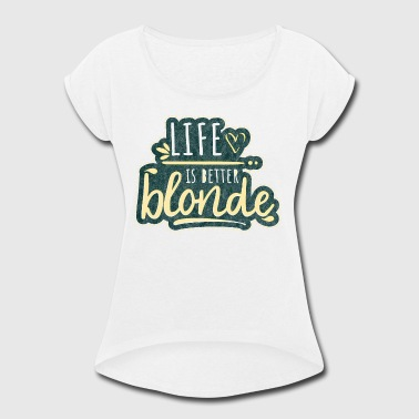 Life is better blonde - Fun Quote girls - Women's Roll Cuff T-Shirt