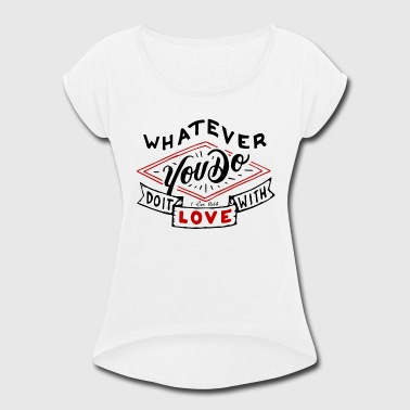 Whatever You Do Do It With Love - Women's Roll Cuff T-Shirt