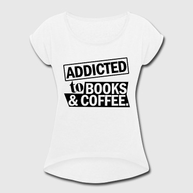BOOKS ADDICTED TO BOOKS COFFEE - Women's Roll Cuff T-Shirt