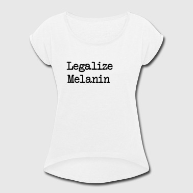 Melanin Legal Legalize Melanin - Women's Roll Cuff T-Shirt