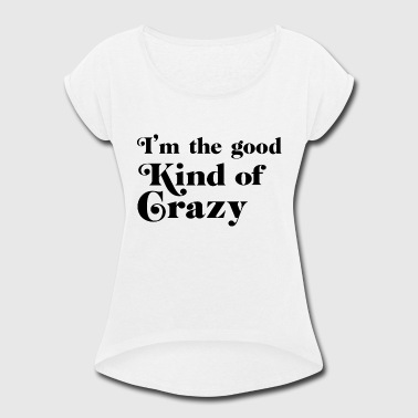Crazy Frankenstein Crazy - I'm the good kind of crazy - Women's Roll Cuff T-Shirt