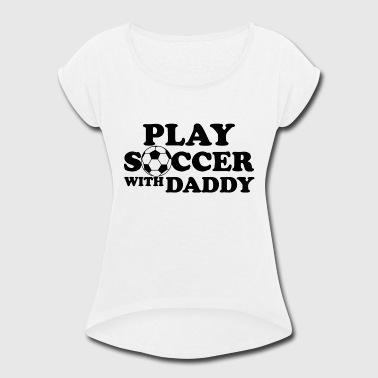 Play Soccer Soccer play soccer with daddy - Women's Roll Cuff T-Shirt