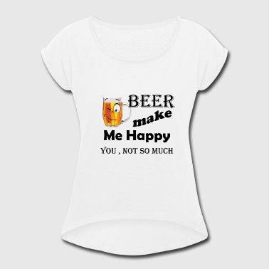 Beer Make Me Happy beer make me happy - Women's Roll Cuff T-Shirt