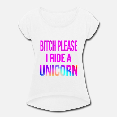 Please Bitch Please I Ride A Unicorn - Women's Roll Cuff T-Shirt