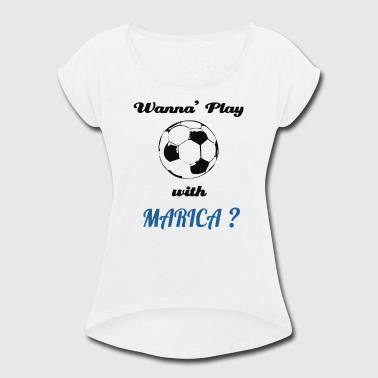 Marica PLAY SOCCER WITH MARICA - Women's Roll Cuff T-Shirt