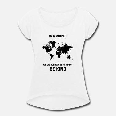 Anything in a world where you can be anything be kind - Women's Roll Cuff T-Shirt