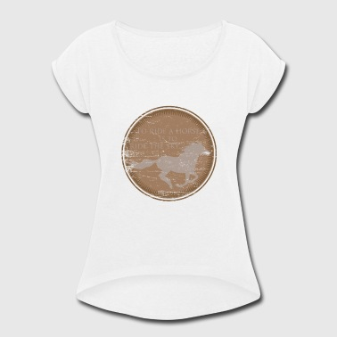 Ride A Horse To ride a horse is to ride the sky - Women's Roll Cuff T-Shirt