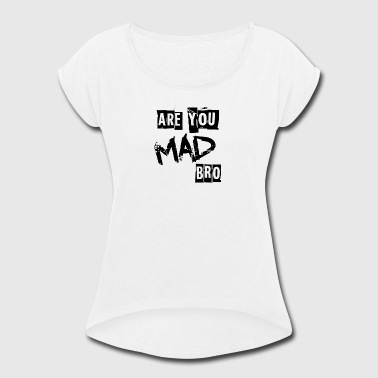 Are you mad bro - Women's Roll Cuff T-Shirt