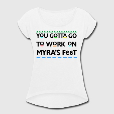 You Gotta Go To Work On Myra's Feet - Women's Roll Cuff T-Shirt