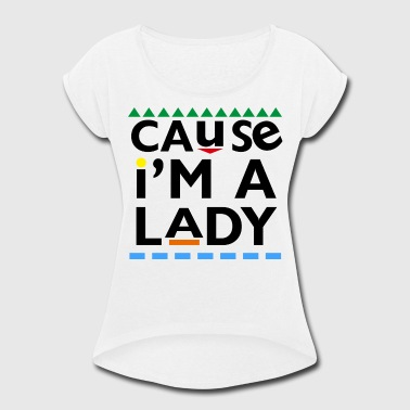 Cause I'm A Lady - Women's Roll Cuff T-Shirt
