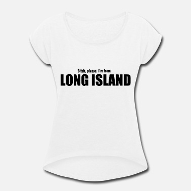 Funny Long Island Bitch Please I'm From Long Island Apparel - Women's Rolled Sleeve T-Shirt