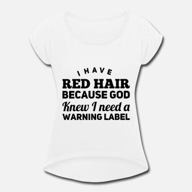 Label i have red hair because god knew i need a warning - Women's Rolled Sleeve T-Shirt