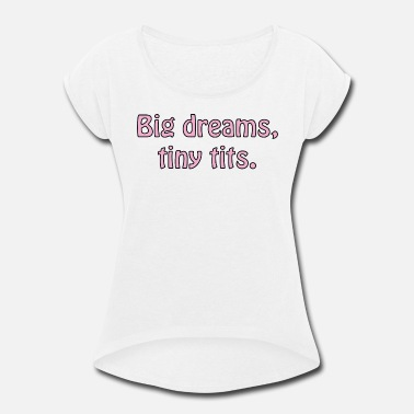 Tiny Big dreams, tiny tits - Women's Rolled Sleeve T-Shirt