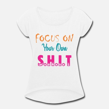 Shit Girlfriend Focus on your own shit - Women's Roll Cuff T-Shirt