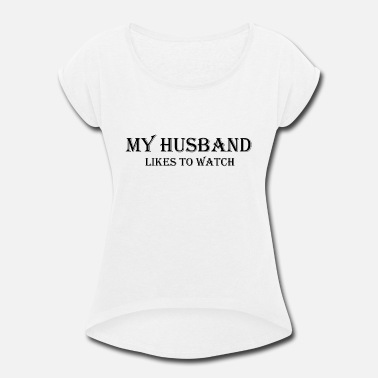My Husband Likes To Watch - Women's Rolled Sleeve T-Shirt