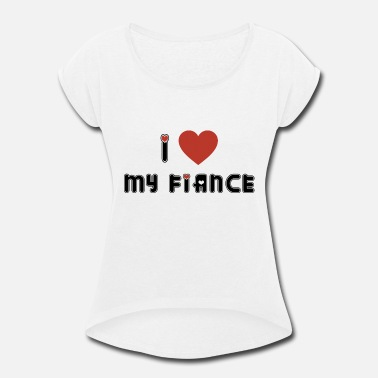 Engagement Engagement I Love My Fiance - Women's Rolled Sleeve T-Shirt
