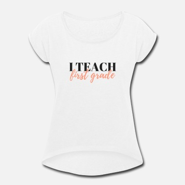 Grade I Teach First Grade - Women's Rolled Sleeve T-Shirt