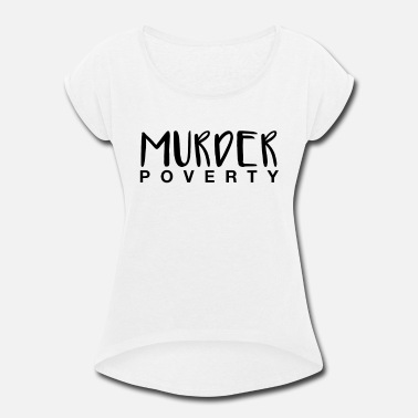 Poverty Murder Poverty! - Women's Rolled Sleeve T-Shirt