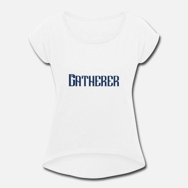 Gatherer Gatherer Collection Collector Collect Gather - Women's Rolled Sleeve T-Shirt