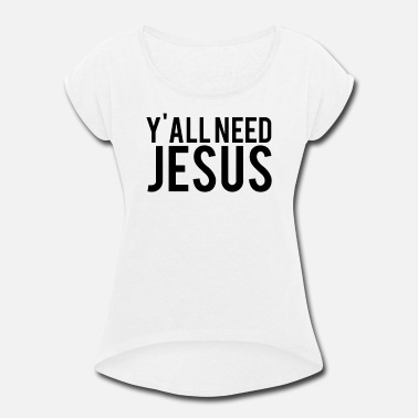 Y All Need Jesus - Women's Rolled Sleeve T-Shirt