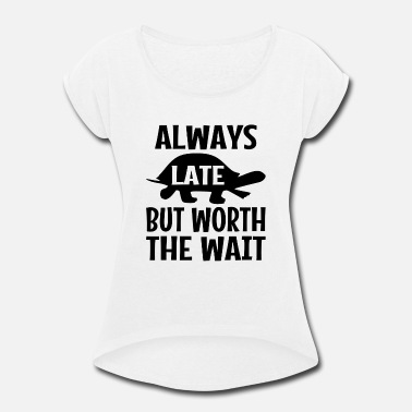 Wait Always Late But Worth The Wait - Women's Rolled Sleeve T-Shirt