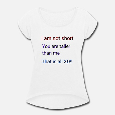 Tall People We aren't short you are only tall that is all XD - Women's Roll Cuff T-Shirt