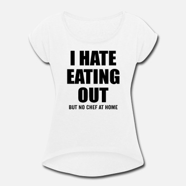 I Eat Out I HATE EATING OUT BUT NO CHEF AT HOME - Women's Roll Cuff T-Shirt