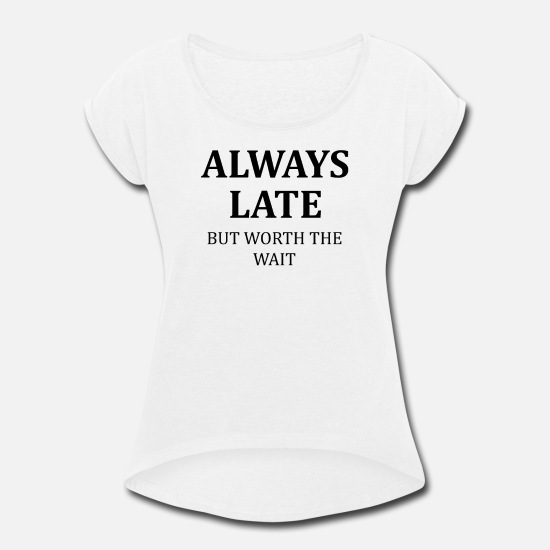 Funny T-Shirts - WORTH THE WAIT FUNNY QUOTE AS GIFT FRIENDS FAMILY - Women's Rolled Sleeve T-Shirt white