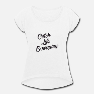 Everyday Life Catch Life Everyday - Women's Rolled Sleeve T-Shirt