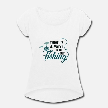 Fisherman There Is Always Time For Fishing Fishing Gift - Women's Rolled Sleeve T-Shirt