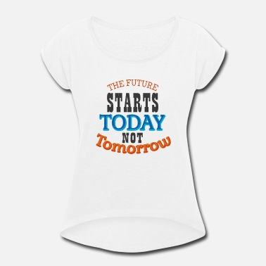 Future The future starts today not tomorrow - Women's Rolled Sleeve T-Shirt