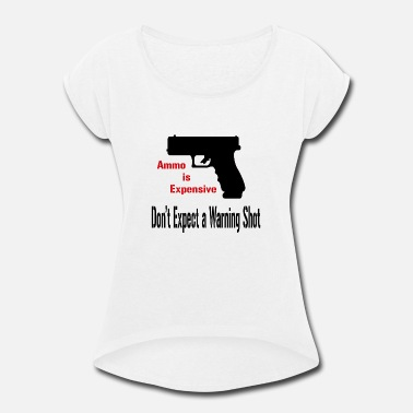 Ammo Is Expensive Ammo is Expensive - Women's Roll Cuff T-Shirt