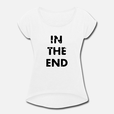 End In the end - Women's Rolled Sleeve T-Shirt