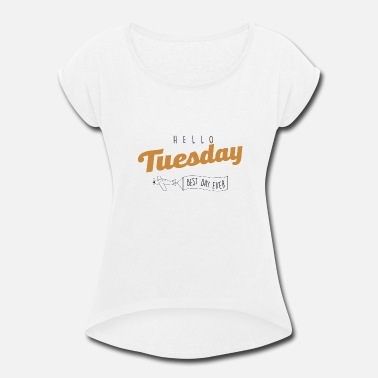 Week Hello Tuesday best day ever - Women's Rolled Sleeve T-Shirt