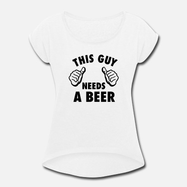 This Guy Needs A Beer This Guy Needs A Beer - Women's Rolled Sleeve T-Shirt
