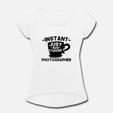 Instant Coffee Instant Photographer Just Add Coffee - Women's Roll Cuff T-Shirt