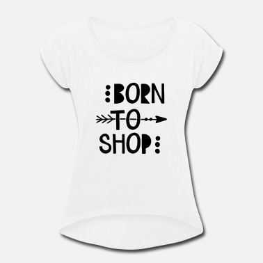 Born To Shop Born To Shop - Women's Rolled Sleeve T-Shirt