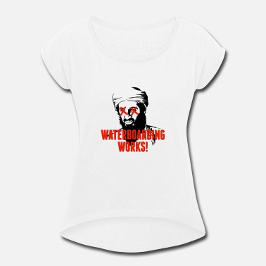 Guantanamo Waterboarding Works Osama Bin Laden - Women's Rolled Sleeve T-Shirt