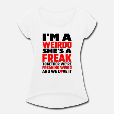 Freakazoid Freak - I'm A Weirdo She's A Freak Together We A - Women's Rolled Sleeve T-Shirt