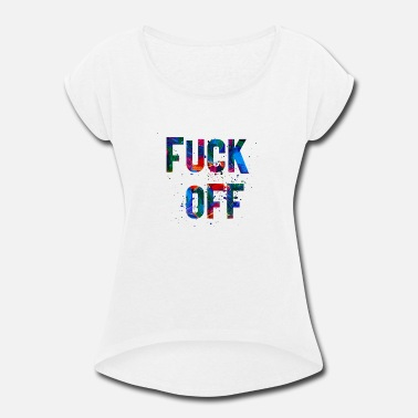Fuck Off FUCK OFF - Women's Rolled Sleeve T-Shirt
