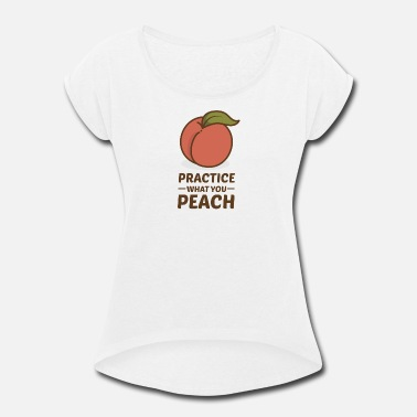Meal Practice what you Peach. Fruits. Food. Meal. - Women's Rolled Sleeve T-Shirt